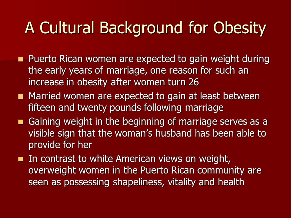 A Cultural Background for Obesity Puerto Rican women are expected to gain weight during the early years of marriage, one reason for such an increase in obesity after women turn 26 Puerto Rican women are expected to gain weight during the early years of marriage, one reason for such an increase in obesity after women turn 26 Married women are expected to gain at least between fifteen and twenty pounds following marriage Married women are expected to gain at least between fifteen and twenty pounds following marriage Gaining weight in the beginning of marriage serves as a visible sign that the woman's husband has been able to provide for her Gaining weight in the beginning of marriage serves as a visible sign that the woman's husband has been able to provide for her In contrast to white American views on weight, overweight women in the Puerto Rican community are seen as possessing shapeliness, vitality and health In contrast to white American views on weight, overweight women in the Puerto Rican community are seen as possessing shapeliness, vitality and health