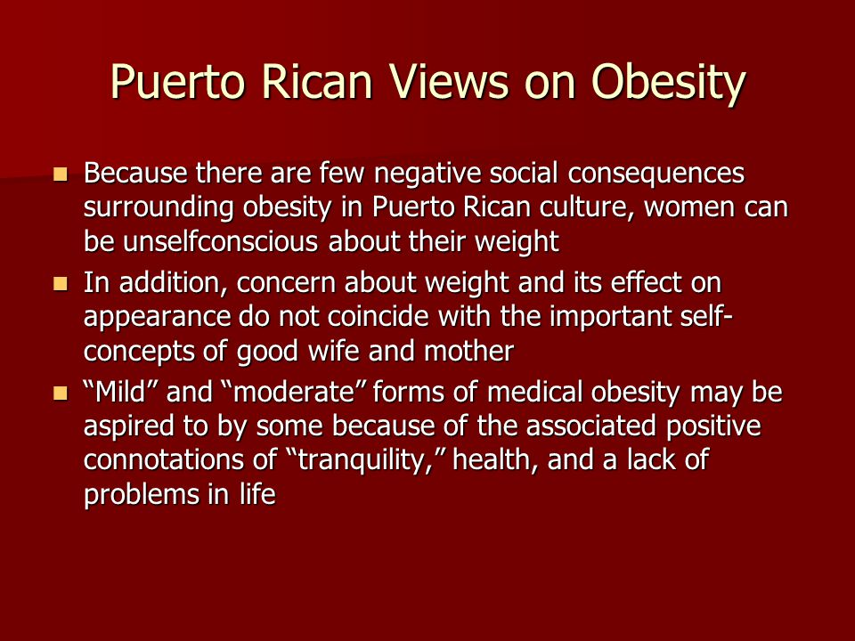 Puerto Rican Views on Obesity Because there are few negative social consequences surrounding obesity in Puerto Rican culture, women can be unselfconscious about their weight Because there are few negative social consequences surrounding obesity in Puerto Rican culture, women can be unselfconscious about their weight In addition, concern about weight and its effect on appearance do not coincide with the important self- concepts of good wife and mother In addition, concern about weight and its effect on appearance do not coincide with the important self- concepts of good wife and mother Mild and moderate forms of medical obesity may be aspired to by some because of the associated positive connotations of tranquility, health, and a lack of problems in life Mild and moderate forms of medical obesity may be aspired to by some because of the associated positive connotations of tranquility, health, and a lack of problems in life