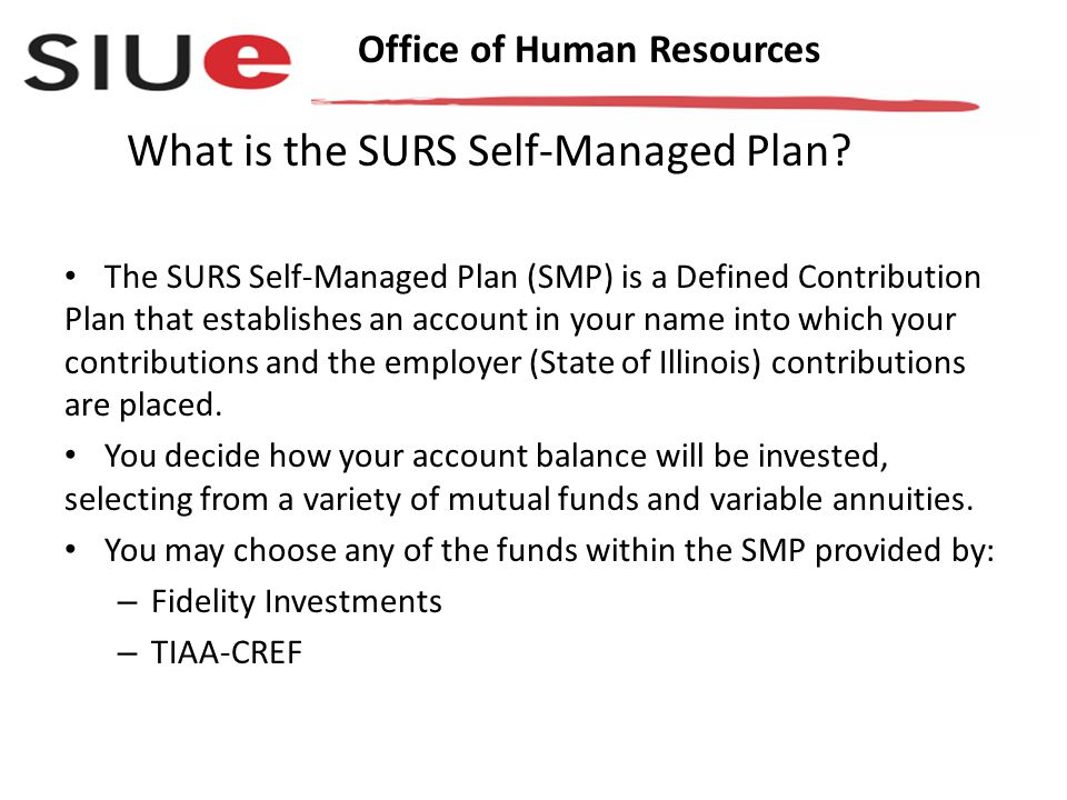 Office of Human Resources The SURS Self-Managed Plan (SMP) is a Defined Contribution Plan that establishes an account in your name into which your contributions and the employer (State of Illinois) contributions are placed.