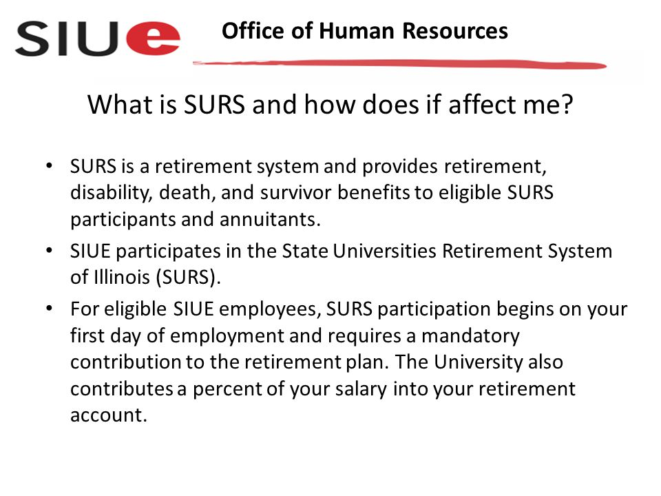 Office of Human Resources SURS is a retirement system and provides retirement, disability, death, and survivor benefits to eligible SURS participants and annuitants.