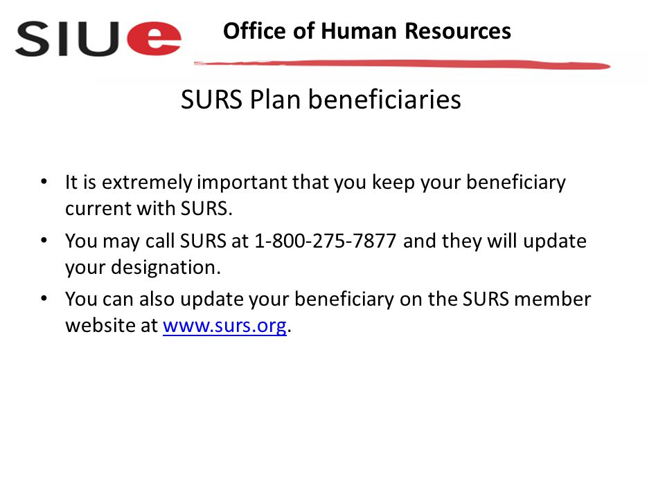 Office of Human Resources It is extremely important that you keep your beneficiary current with SURS.