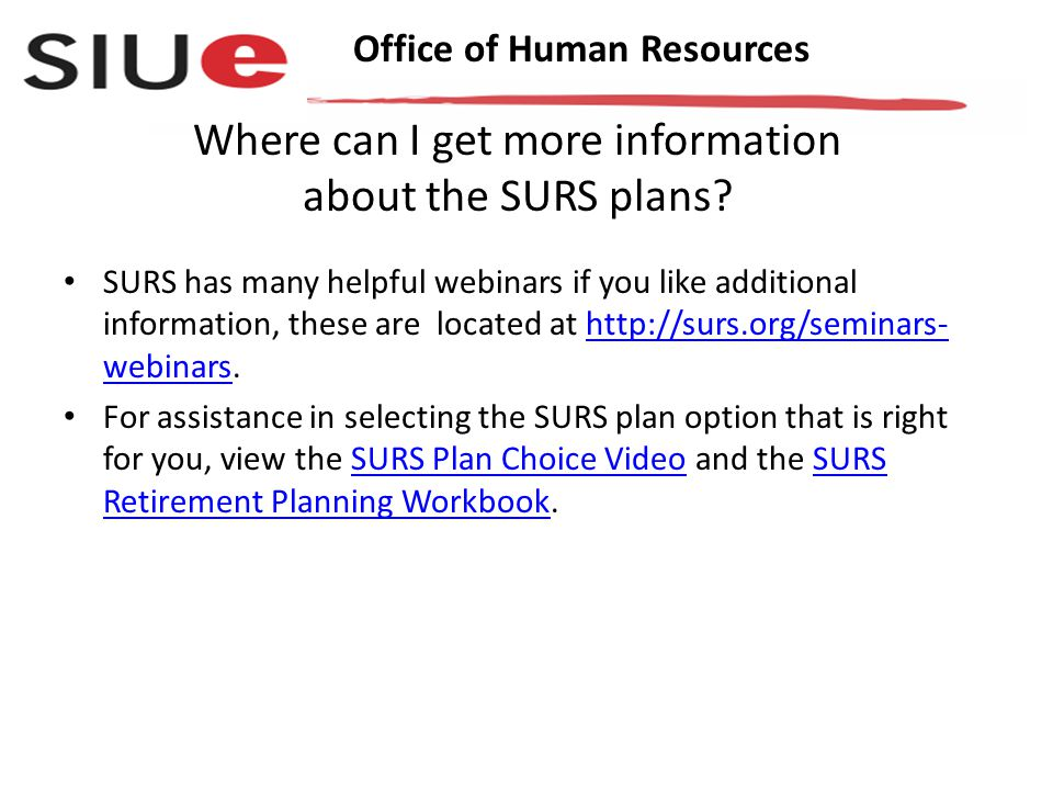 Office of Human Resources SURS has many helpful webinars if you like additional information, these are located at http://surs.org/seminars- webinars.http://surs.org/seminars- webinars For assistance in selecting the SURS plan option that is right for you, view the SURS Plan Choice Video and the SURS Retirement Planning Workbook.SURS Plan Choice VideoSURS Retirement Planning Workbook Where can I get more information about the SURS plans