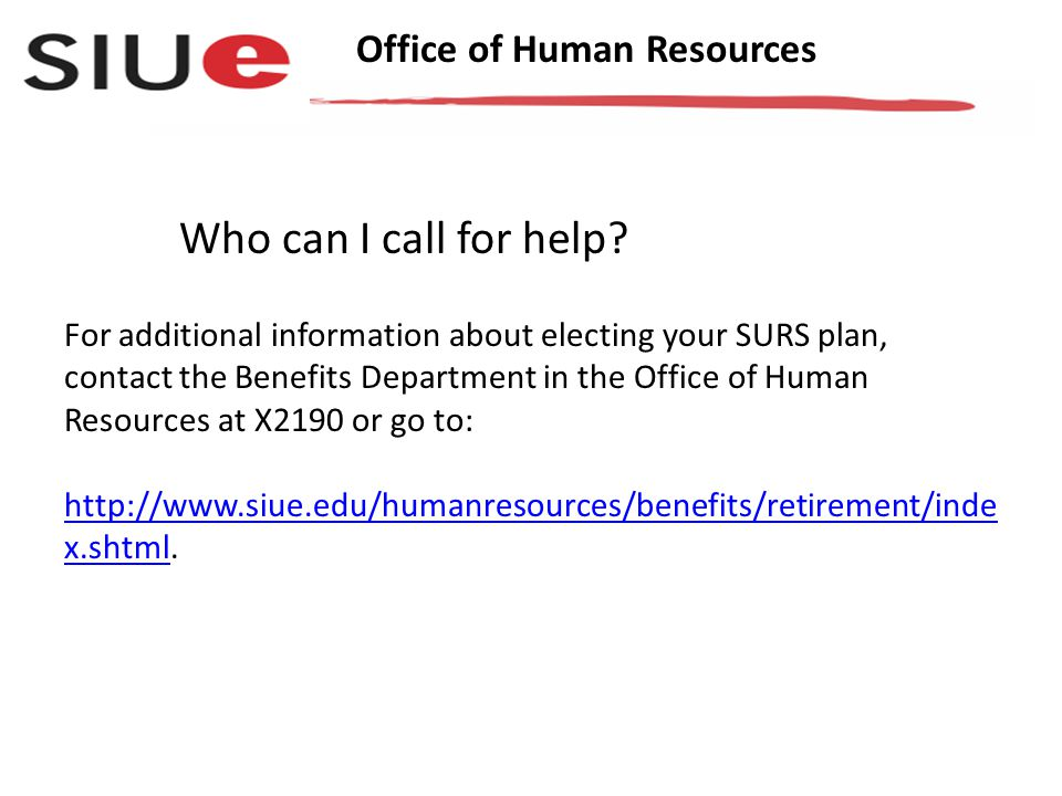 Office of Human Resources For additional information about electing your SURS plan, contact the Benefits Department in the Office of Human Resources at X2190 or go to: http://www.siue.edu/humanresources/benefits/retirement/inde x.shtml.