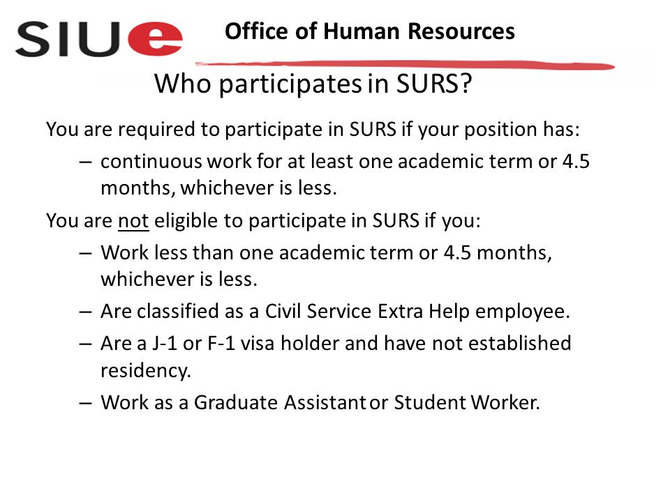 Office of Human Resources You are required to participate in SURS if your position has: – continuous work for at least one academic term or 4.5 months, whichever is less.