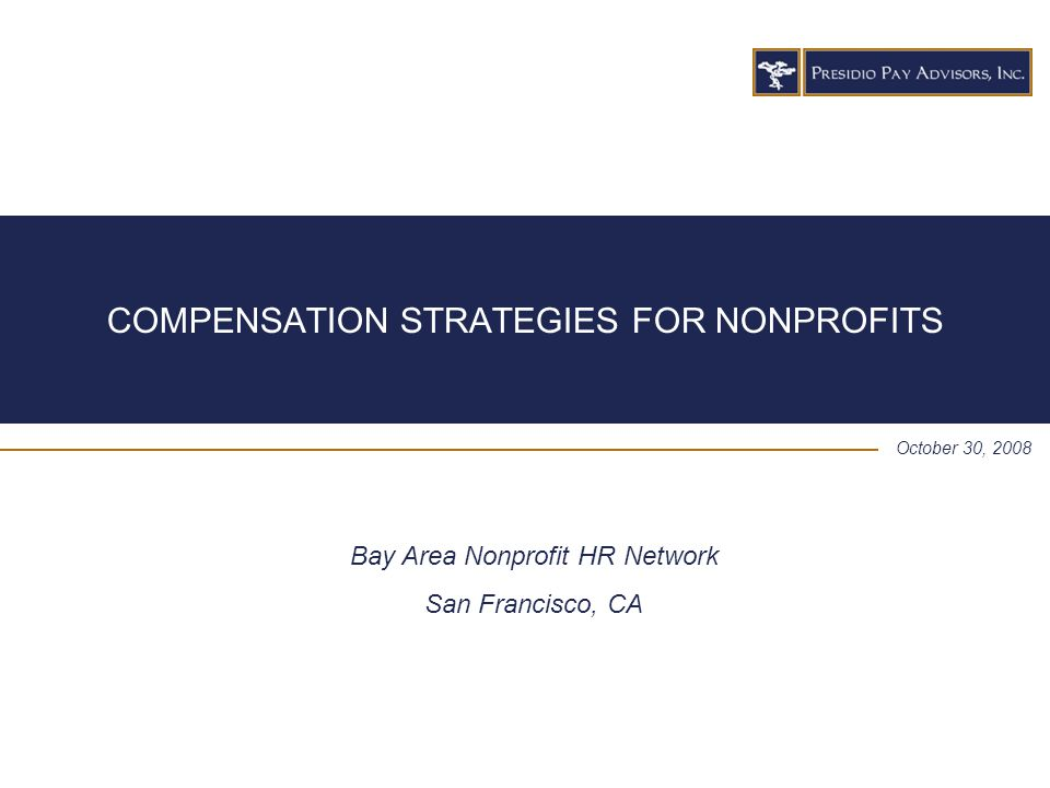 COMPENSATION STRATEGIES FOR NONPROFITS October 30, 2008 Bay Area Nonprofit HR Network San Francisco, CA
