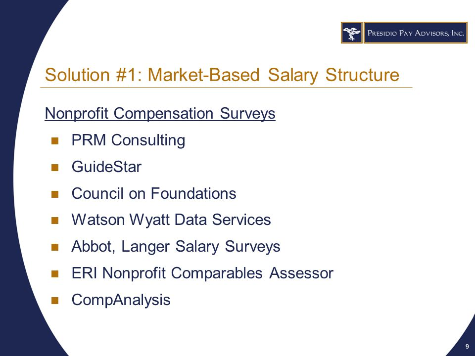 9 Solution #1: Market-Based Salary Structure Nonprofit Compensation Surveys PRM Consulting GuideStar Council on Foundations Watson Wyatt Data Services Abbot, Langer Salary Surveys ERI Nonprofit Comparables Assessor CompAnalysis
