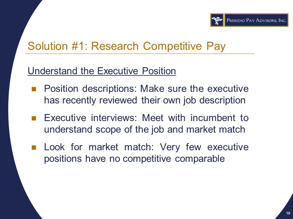 18 Solution #1: Research Competitive Pay Understand the Executive Position Position descriptions: Make sure the executive has recently reviewed their own job description Executive interviews: Meet with incumbent to understand scope of the job and market match Look for market match: Very few executive positions have no competitive comparable