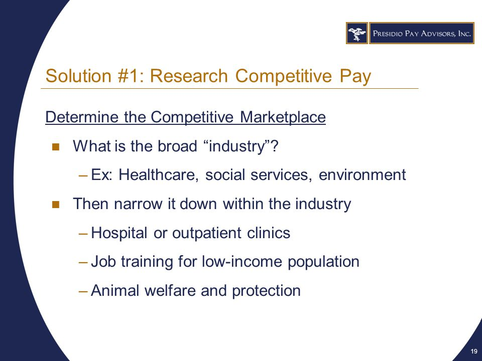 19 Solution #1: Research Competitive Pay Determine the Competitive Marketplace What is the broad industry .