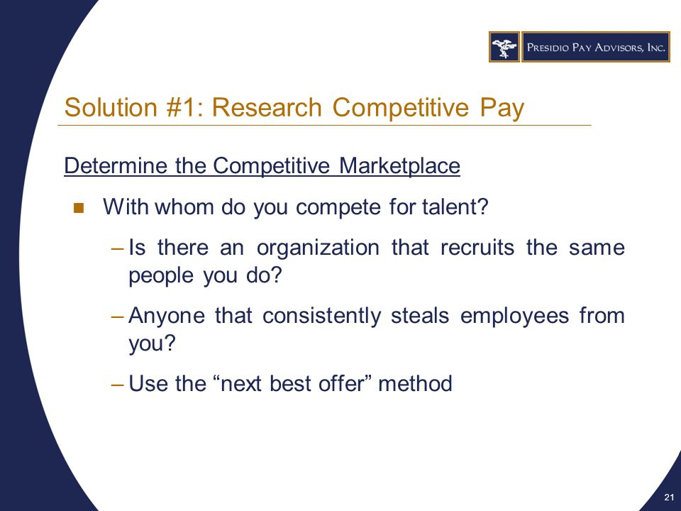 21 Solution #1: Research Competitive Pay Determine the Competitive Marketplace With whom do you compete for talent.