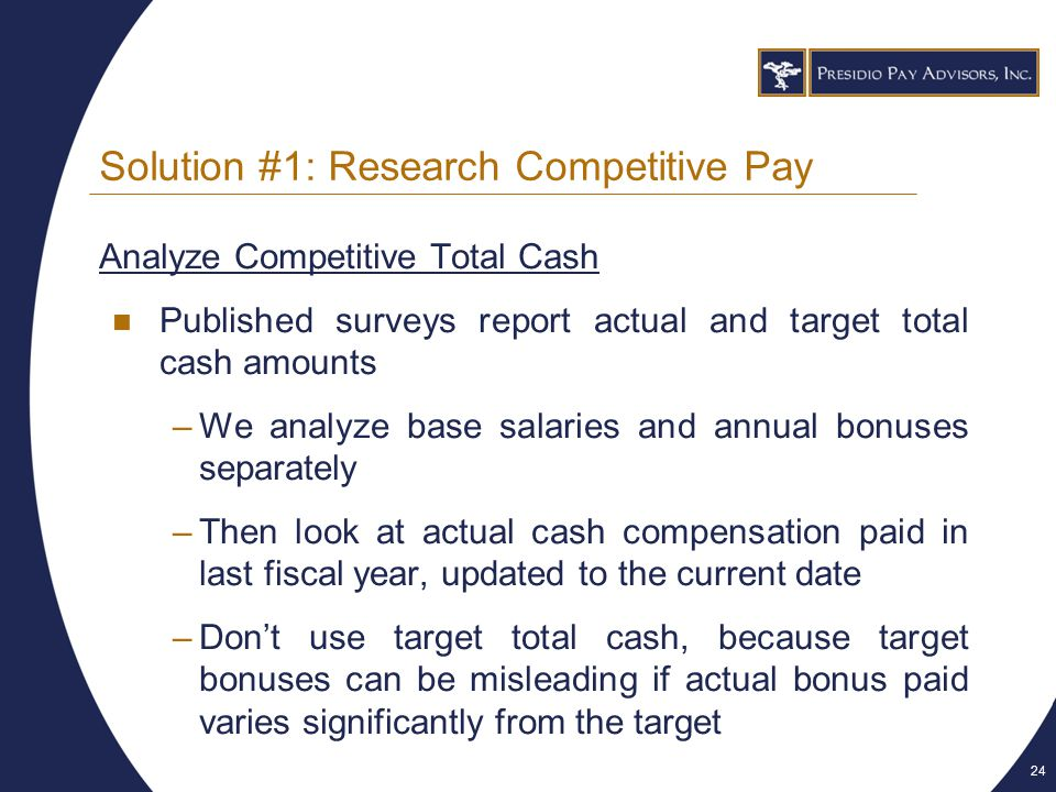 24 Solution #1: Research Competitive Pay Analyze Competitive Total Cash Published surveys report actual and target total cash amounts –We analyze base salaries and annual bonuses separately –Then look at actual cash compensation paid in last fiscal year, updated to the current date –Don't use target total cash, because target bonuses can be misleading if actual bonus paid varies significantly from the target