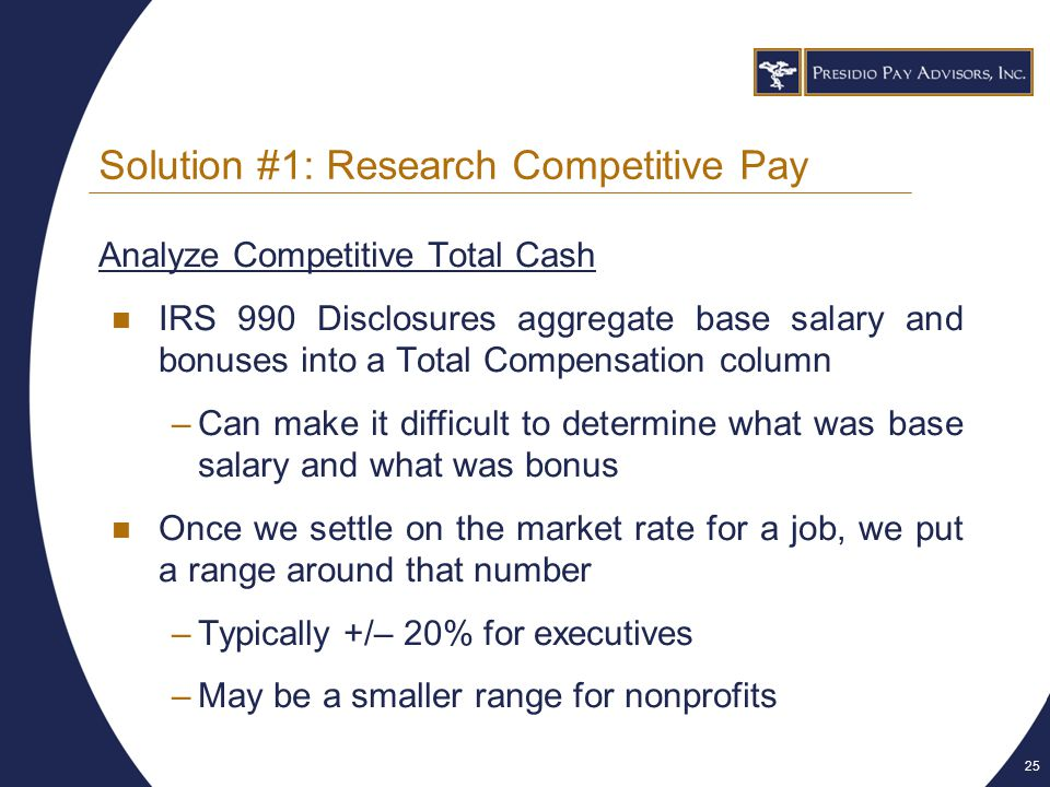25 Solution #1: Research Competitive Pay Analyze Competitive Total Cash IRS 990 Disclosures aggregate base salary and bonuses into a Total Compensation column –Can make it difficult to determine what was base salary and what was bonus Once we settle on the market rate for a job, we put a range around that number –Typically +/– 20% for executives –May be a smaller range for nonprofits