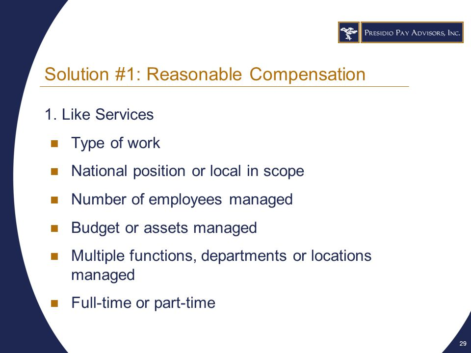 29 Solution #1: Reasonable Compensation 1.Like Services Type of work National position or local in scope Number of employees managed Budget or assets managed Multiple functions, departments or locations managed Full-time or part-time