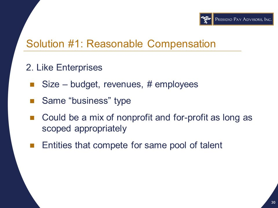 30 Solution #1: Reasonable Compensation 2.Like Enterprises Size – budget, revenues, # employees Same business type Could be a mix of nonprofit and for-profit as long as scoped appropriately Entities that compete for same pool of talent