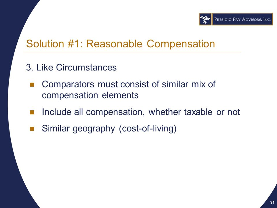 31 Solution #1: Reasonable Compensation 3.Like Circumstances Comparators must consist of similar mix of compensation elements Include all compensation, whether taxable or not Similar geography (cost-of-living)
