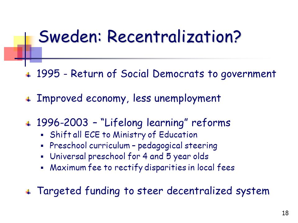 """18 Sweden: Recentralization? 1995 - Return of Social Democrats to government Improved economy, less unemployment 1996-2003 – """"Lifelong learning"""" refor"""