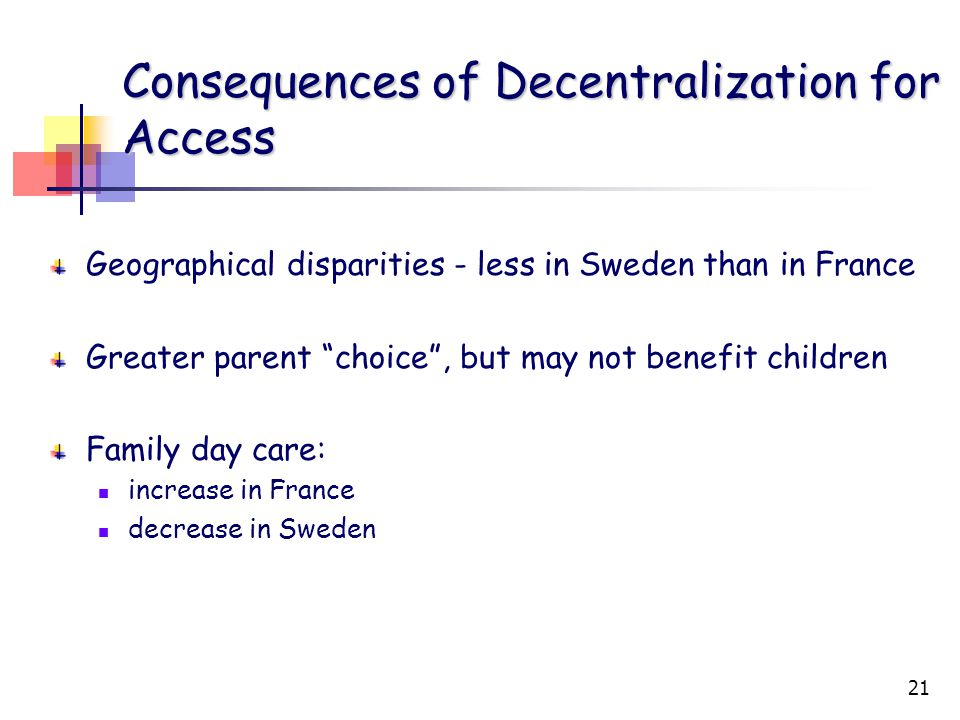 21 Consequences of Decentralization for Access Geographical disparities - less in Sweden than in France Greater parent choice , but may not benefit children Family day care: increase in France decrease in Sweden