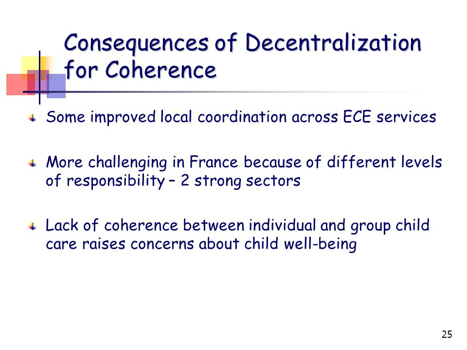 25 Consequences of Decentralization for Coherence Some improved local coordination across ECE services More challenging in France because of different levels of responsibility – 2 strong sectors Lack of coherence between individual and group child care raises concerns about child well-being