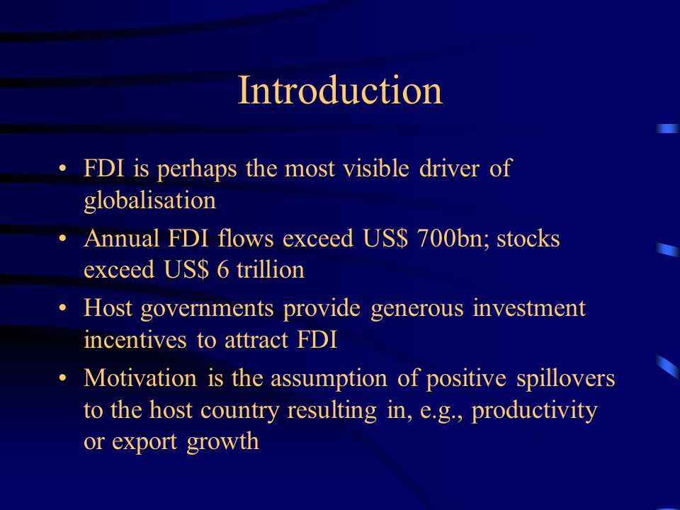 Introduction FDI is perhaps the most visible driver of globalisation Annual FDI flows exceed US$ 700bn; stocks exceed US$ 6 trillion Host governments provide generous investment incentives to attract FDI Motivation is the assumption of positive spillovers to the host country resulting in, e.g., productivity or export growth
