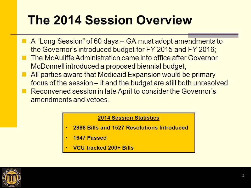 The 2014 Session Overview A Long Session of 60 days – GA must adopt amendments to the Governor's introduced budget for FY 2015 and FY 2016; The McAuliffe Administration came into office after Governor McDonnell introduced a proposed biennial budget; All parties aware that Medicaid Expansion would be primary focus of the session – it and the budget are still both unresolved Reconvened session in late April to consider the Governor's amendments and vetoes.