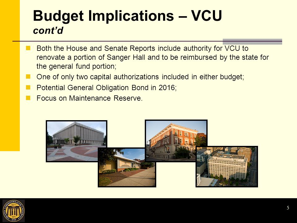 Budget Implications – VCU cont'd Both the House and Senate Reports include authority for VCU to renovate a portion of Sanger Hall and to be reimbursed by the state for the general fund portion; One of only two capital authorizations included in either budget; Potential General Obligation Bond in 2016; Focus on Maintenance Reserve.