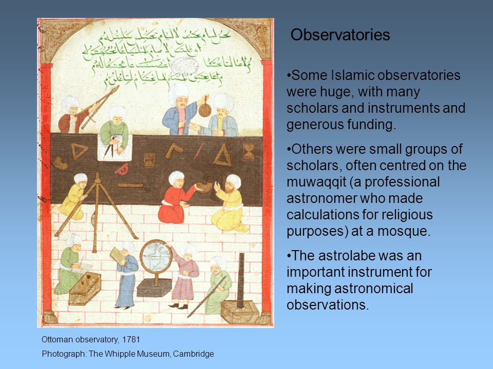 Ottoman observatory, 1781 Photograph: The Whipple Museum, Cambridge Some Islamic observatories were huge, with many scholars and instruments and generous funding.