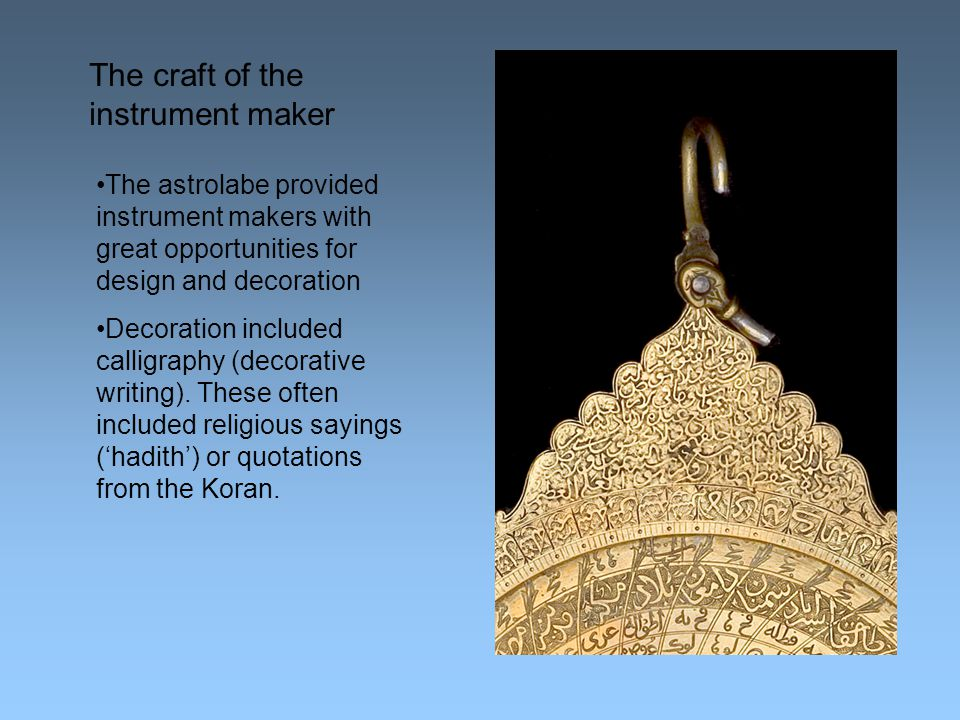 The craft of the instrument maker The astrolabe provided instrument makers with great opportunities for design and decoration Decoration included calligraphy (decorative writing).