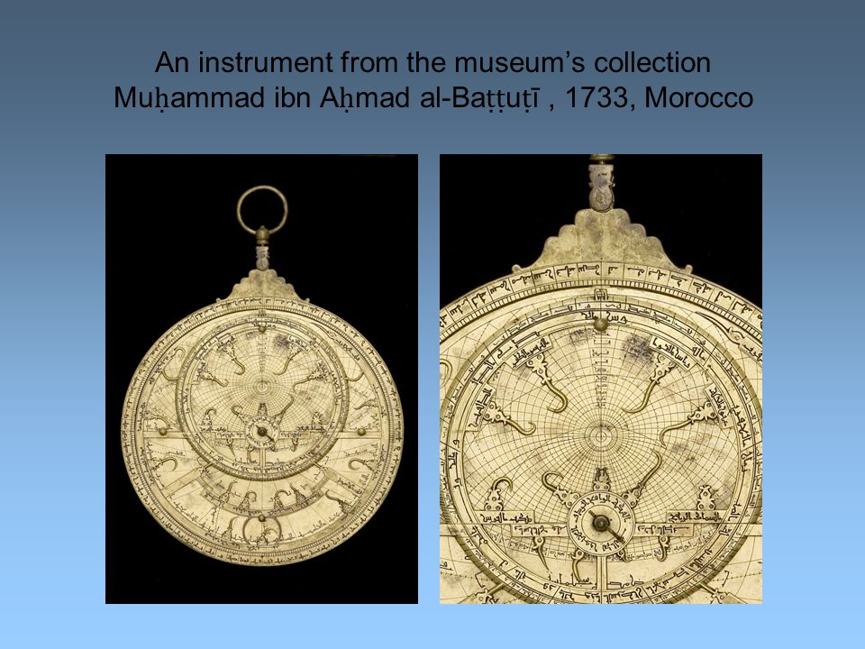 An instrument from the museum's collection Mu ḥ ammad ibn A ḥ mad al-Ba ṭṭ u ṭ ī, 1733, Morocco