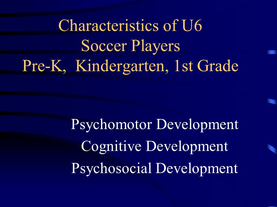 Characteristics of U6 Soccer Players Pre-K, Kindergarten, 1st Grade Psychomotor Development Cognitive Development Psychosocial Development