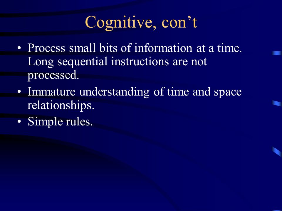 Cognitive, con't Process small bits of information at a time.