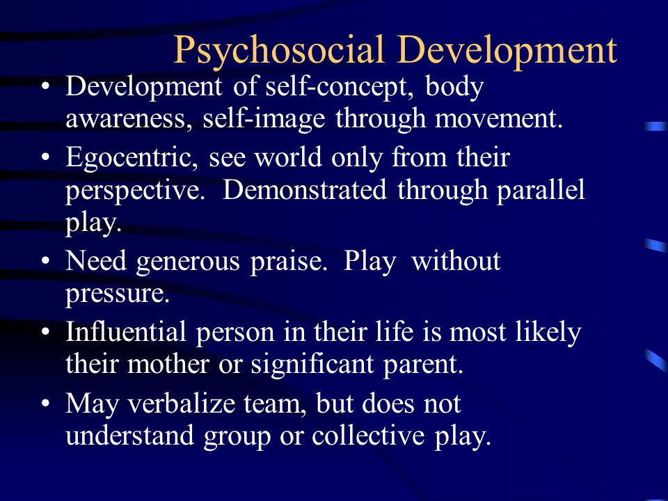 Psychosocial Development Development of self-concept, body awareness, self-image through movement.