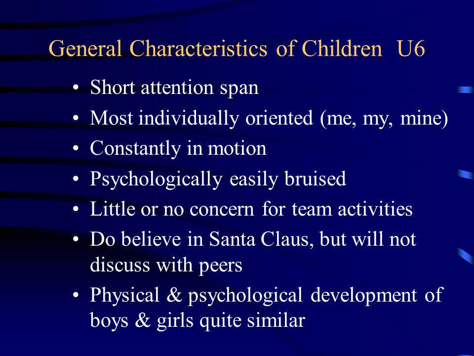 General Characteristics of Children U6 Short attention span Most individually oriented (me, my, mine) Constantly in motion Psychologically easily bruised Little or no concern for team activities Do believe in Santa Claus, but will not discuss with peers Physical & psychological development of boys & girls quite similar