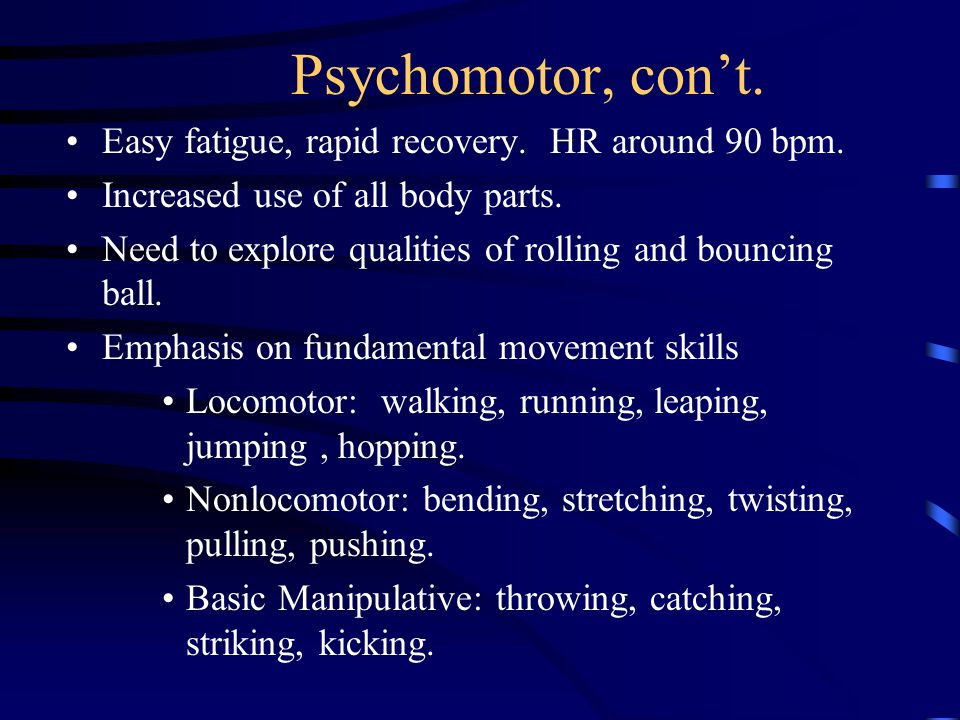 Psychomotor, con't. Easy fatigue, rapid recovery.