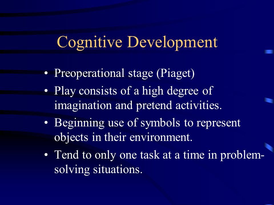 Cognitive Development Preoperational stage (Piaget) Play consists of a high degree of imagination and pretend activities.