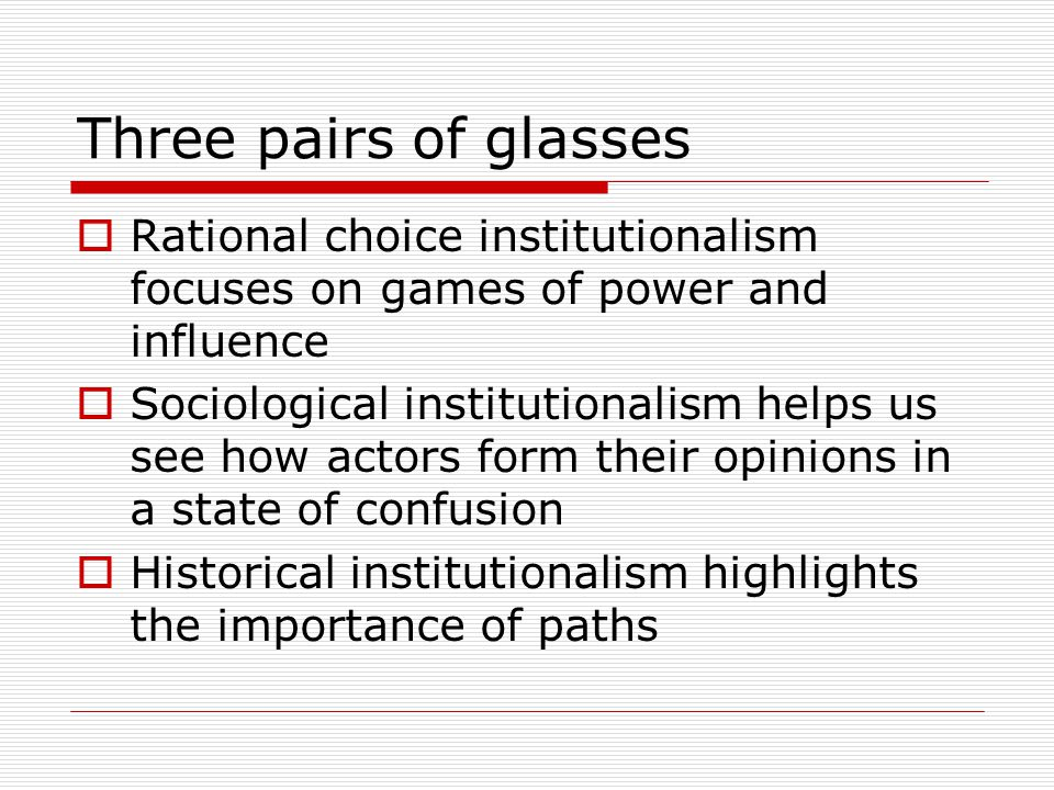 Three pairs of glasses  Rational choice institutionalism focuses on games of power and influence  Sociological institutionalism helps us see how actors form their opinions in a state of confusion  Historical institutionalism highlights the importance of paths