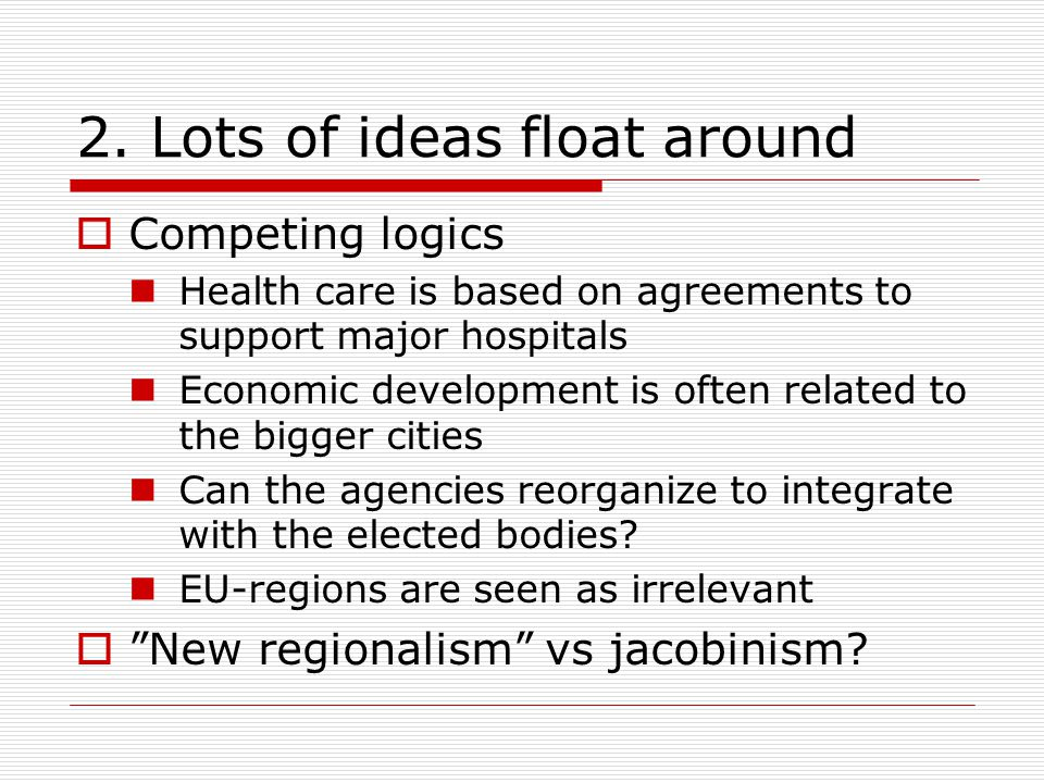 2. Lots of ideas float around  Competing logics Health care is based on agreements to support major hospitals Economic development is often related t
