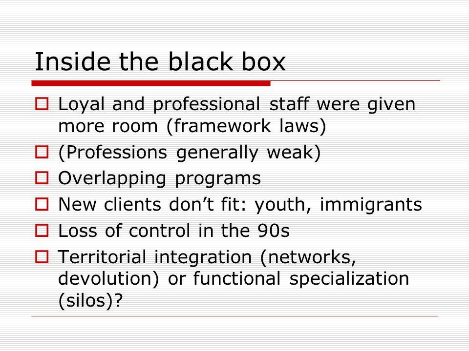 Inside the black box  Loyal and professional staff were given more room (framework laws)  (Professions generally weak)  Overlapping programs  New clients don't fit: youth, immigrants  Loss of control in the 90s  Territorial integration (networks, devolution) or functional specialization (silos)