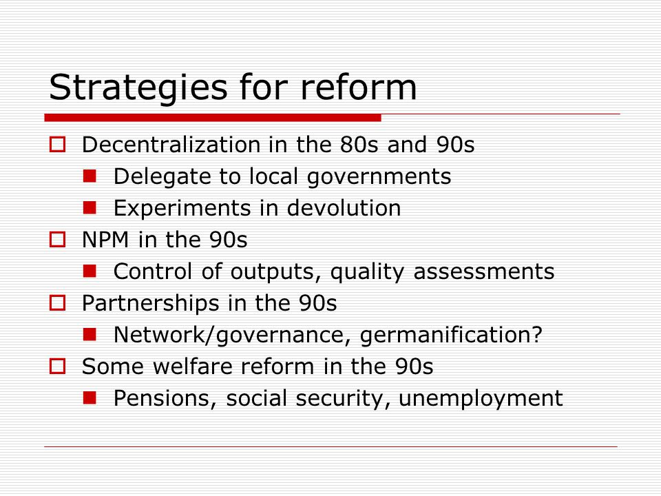 Strategies for reform  Decentralization in the 80s and 90s Delegate to local governments Experiments in devolution  NPM in the 90s Control of outputs, quality assessments  Partnerships in the 90s Network/governance, germanification.