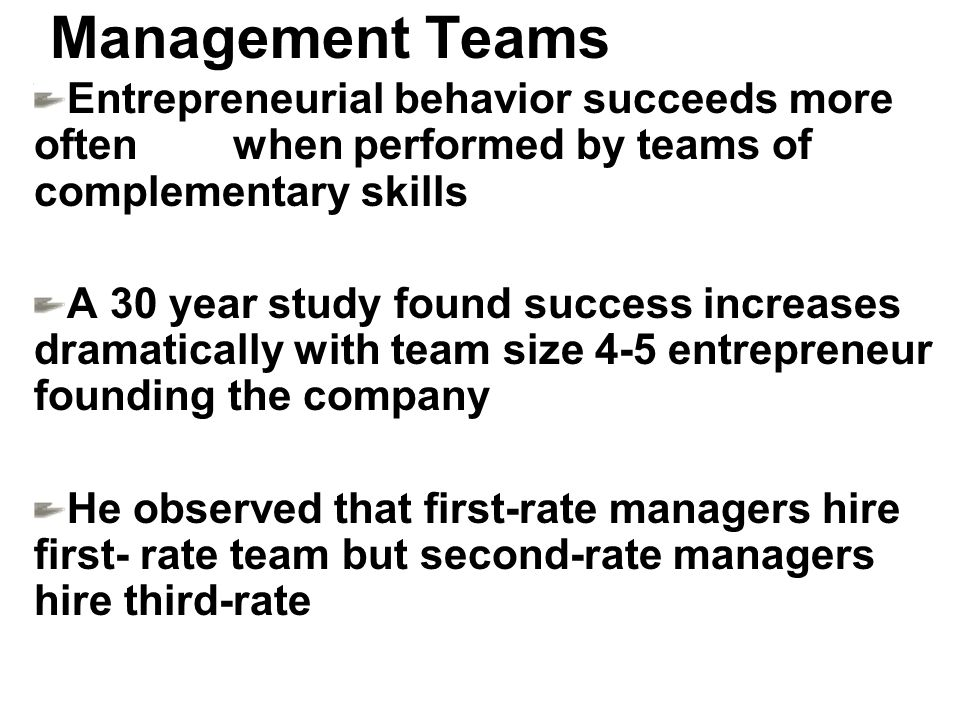 Management Teams Entrepreneurial behavior succeeds more often when performed by teams of complementary skills A 30 year study found success increases dramatically with team size 4-5 entrepreneur founding the company He observed that first-rate managers hire first- rate team but second-rate managers hire third-rate