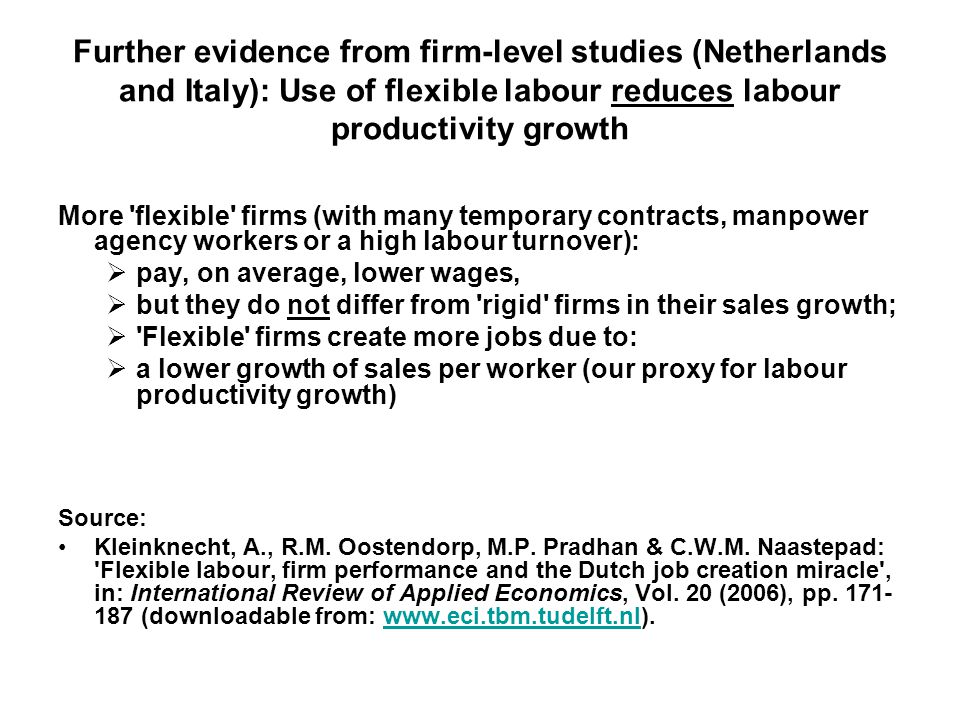 Further evidence from firm-level studies (Netherlands and Italy): Use of flexible labour reduces labour productivity growth More flexible firms (with many temporary contracts, manpower agency workers or a high labour turnover):  pay, on average, lower wages,  but they do not differ from rigid firms in their sales growth;  Flexible firms create more jobs due to:  a lower growth of sales per worker (our proxy for labour productivity growth) Source: Kleinknecht, A., R.M.