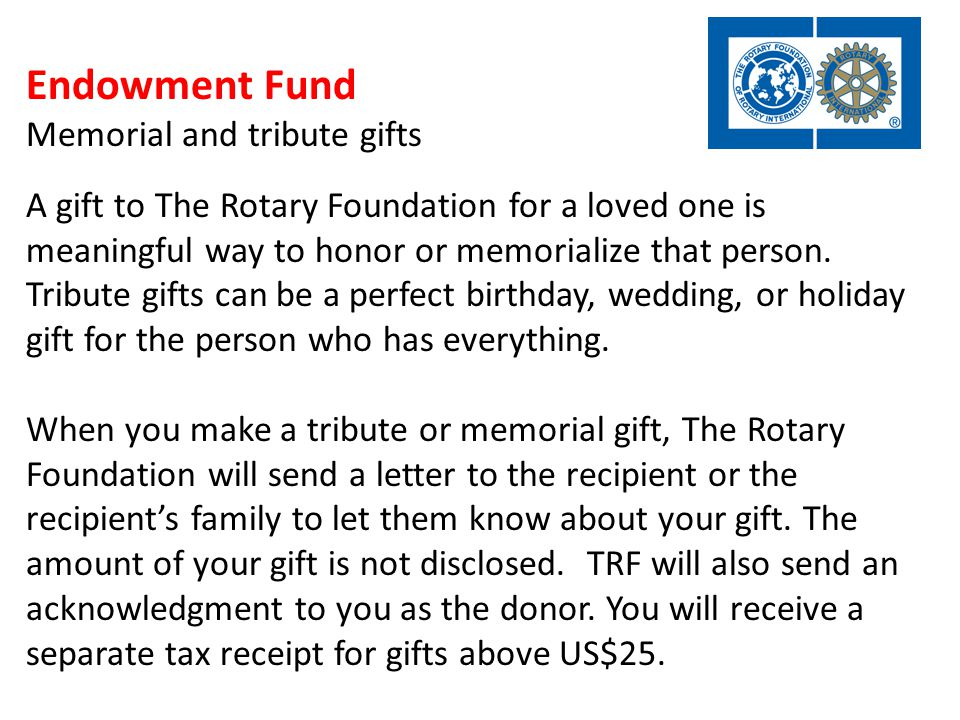 Endowment Fund Memorial and tribute gifts A gift to The Rotary Foundation for a loved one is meaningful way to honor or memorialize that person.