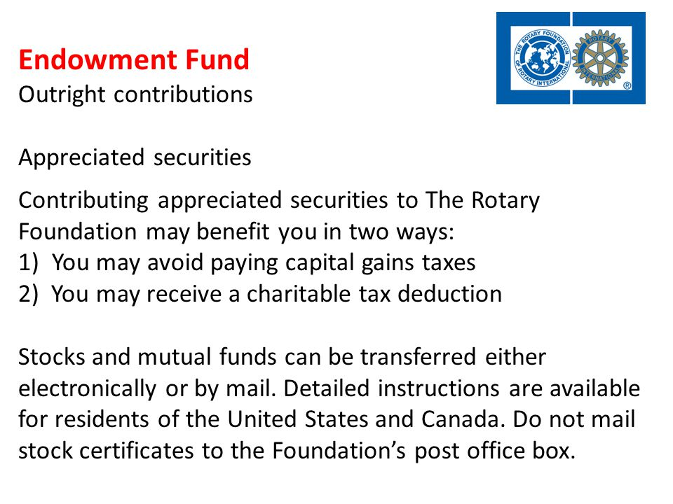 Endowment Fund Outright contributions Appreciated securities Contributing appreciated securities to The Rotary Foundation may benefit you in two ways: 1)You may avoid paying capital gains taxes 2) You may receive a charitable tax deduction Stocks and mutual funds can be transferred either electronically or by mail.