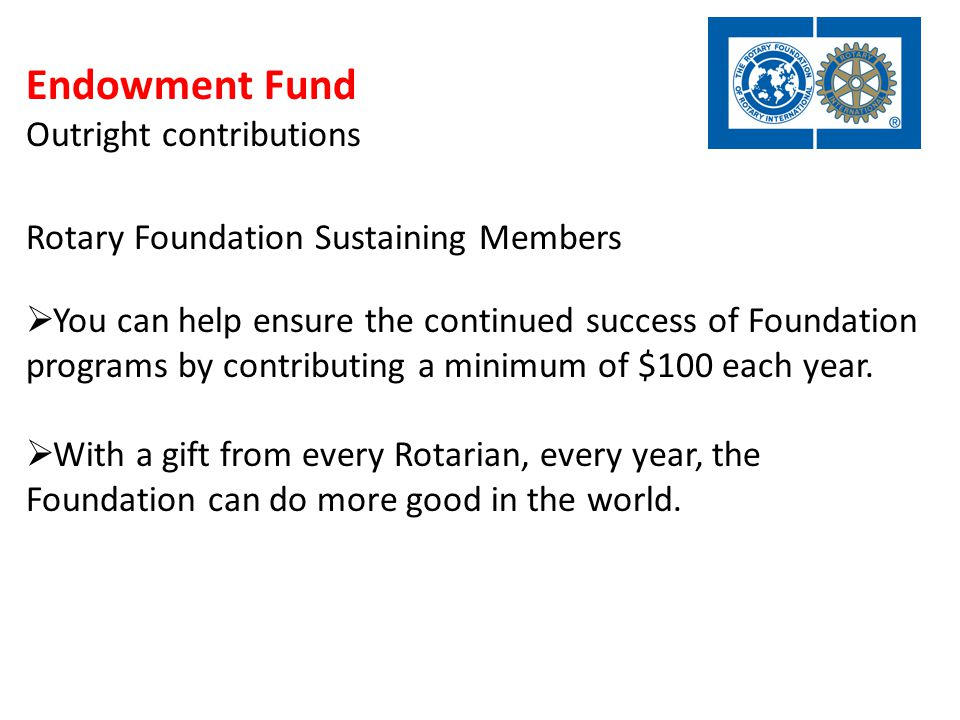 Endowment Fund Outright contributions Rotary Foundation Sustaining Members  You can help ensure the continued success of Foundation programs by contributing a minimum of $100 each year.