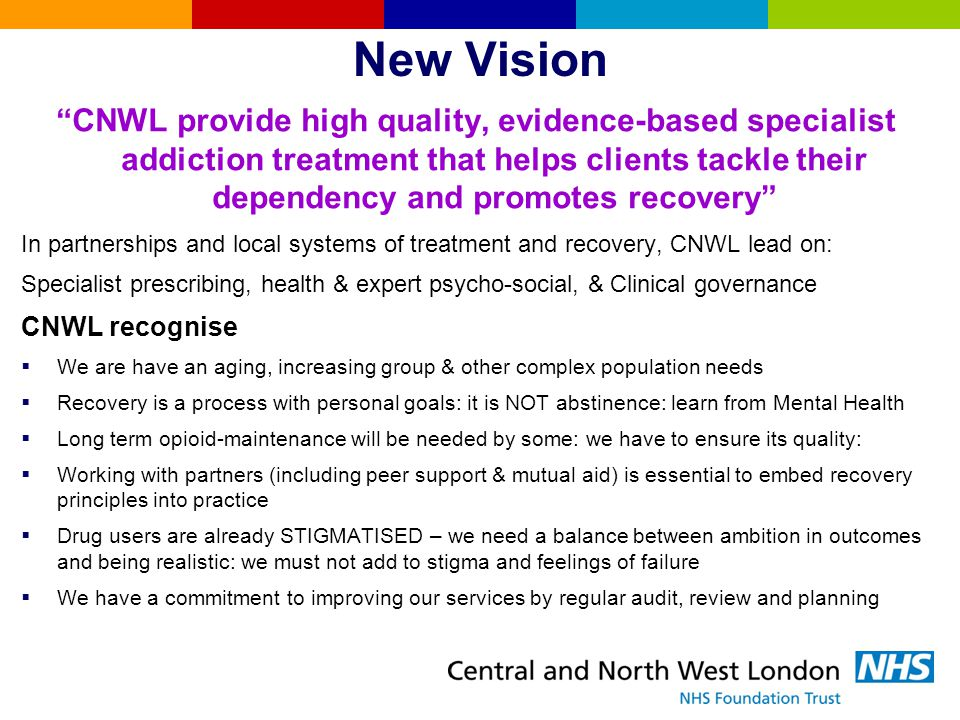 CNWL redesign phase 1 & 2  Phase 1: Slimmed & restructured management and `infrastructure', stopped agency nurses, more financial & performance accountability  Result: units cost fell & KPI performance improved within 1 year  Phase 2: work in progress  Embed the vision –Expand range of psycho-social interventions with more client focus –Extend core health interventions –Improve and develop prescribing options –Increase service user & mutual aid role –Improve access to volunteering & employment  Local sector redesigns in line with the vision and in partnership with local commissioners, providers and service users