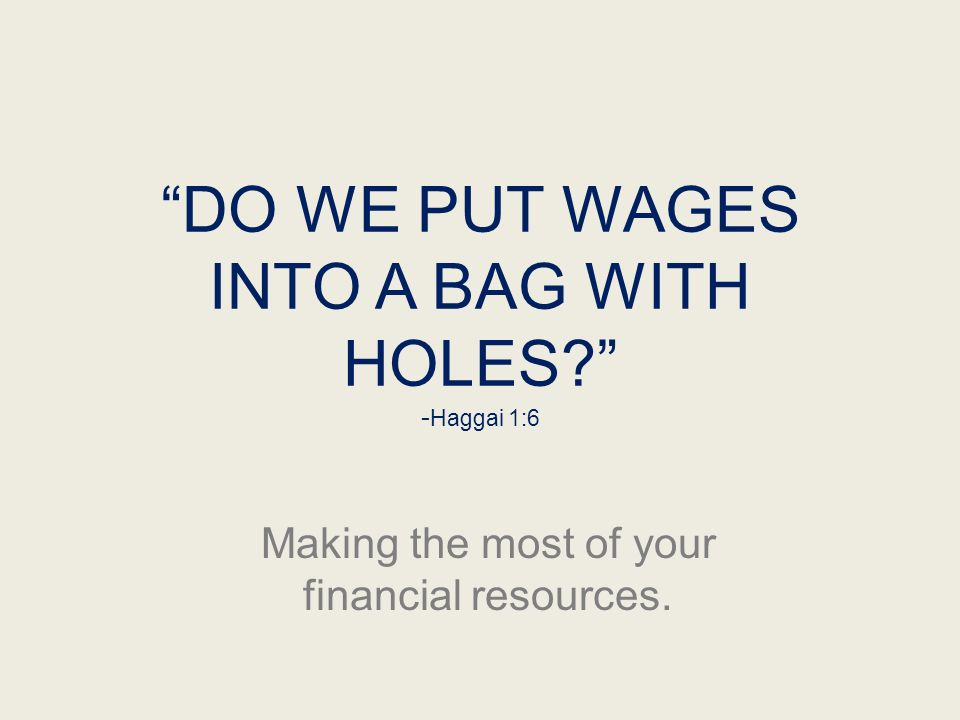 """DO WE PUT WAGES INTO A BAG WITH HOLES?"" - Haggai 1:6 Making the most of your financial resources."