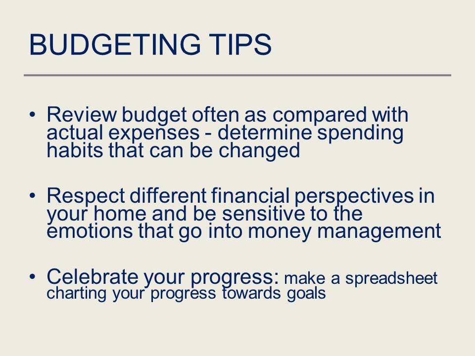 BUDGETING TIPS Review budget often as compared with actual expenses - determine spending habits that can be changed Respect different financial perspe