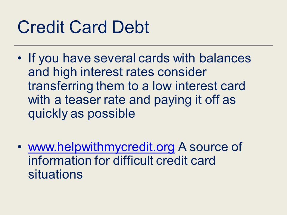Credit Card Debt If you have several cards with balances and high interest rates consider transferring them to a low interest card with a teaser rate