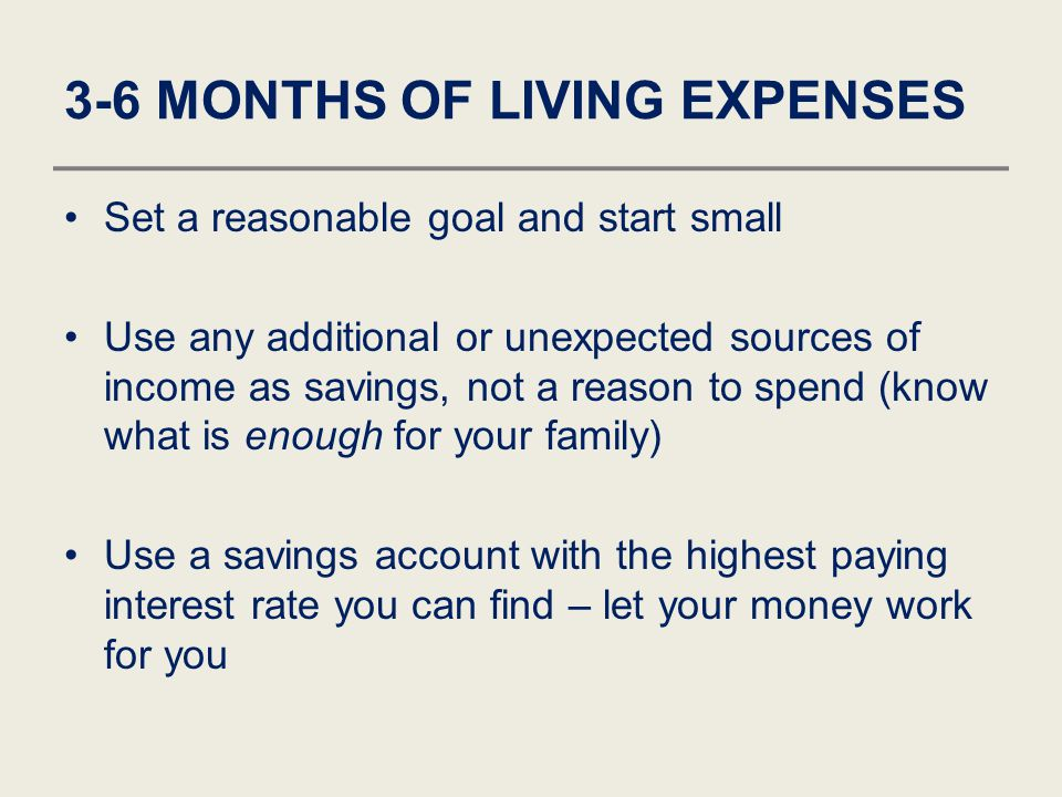 3-6 MONTHS OF LIVING EXPENSES Set a reasonable goal and start small Use any additional or unexpected sources of income as savings, not a reason to spe