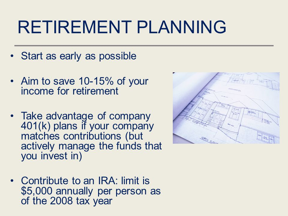 RETIREMENT PLANNING Start as early as possible Aim to save 10-15% of your income for retirement Take advantage of company 401(k) plans if your company