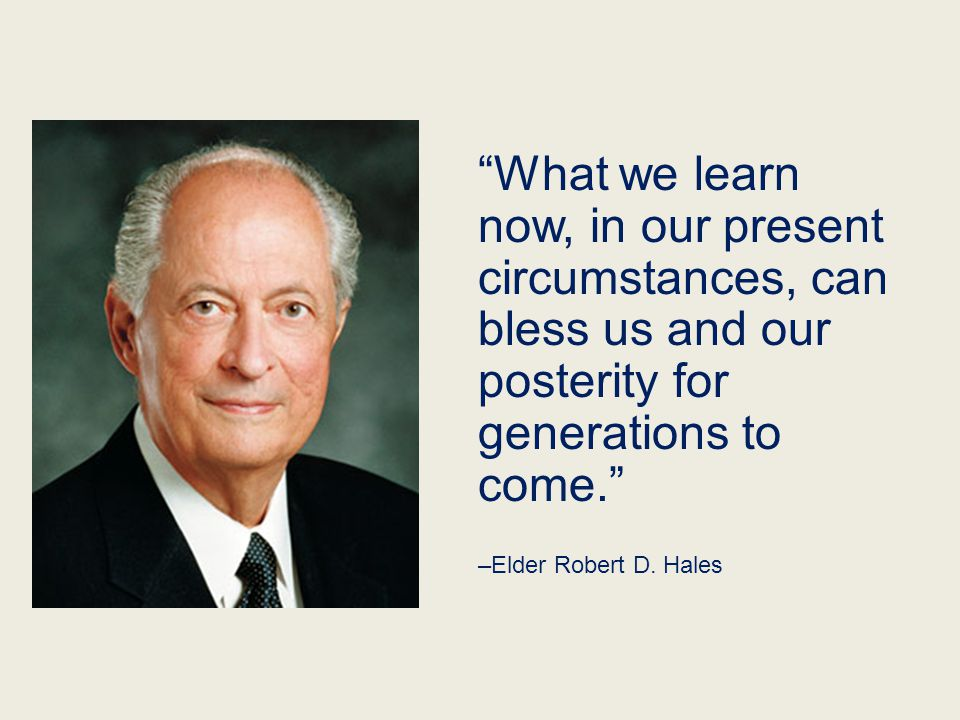 """What we learn now, in our present circumstances, can bless us and our posterity for generations to come."" –Elder Robert D. Hales"
