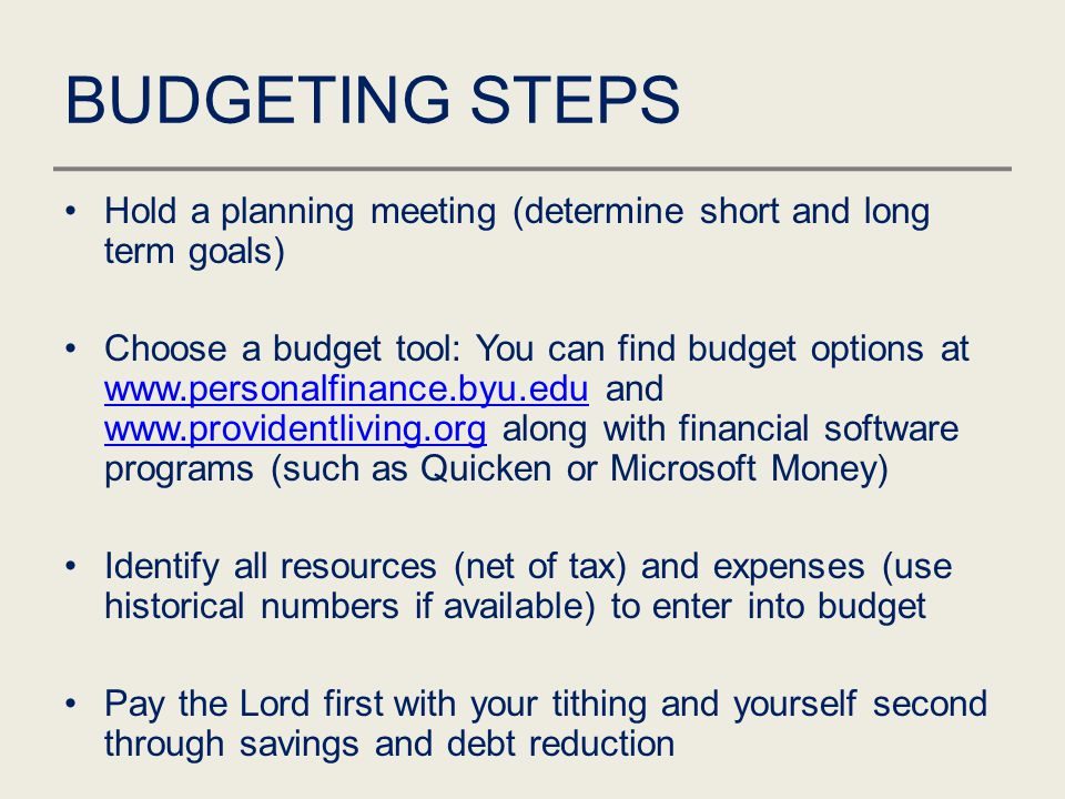 BUDGETING STEPS Hold a planning meeting (determine short and long term goals) Choose a budget tool: You can find budget options at www.personalfinance